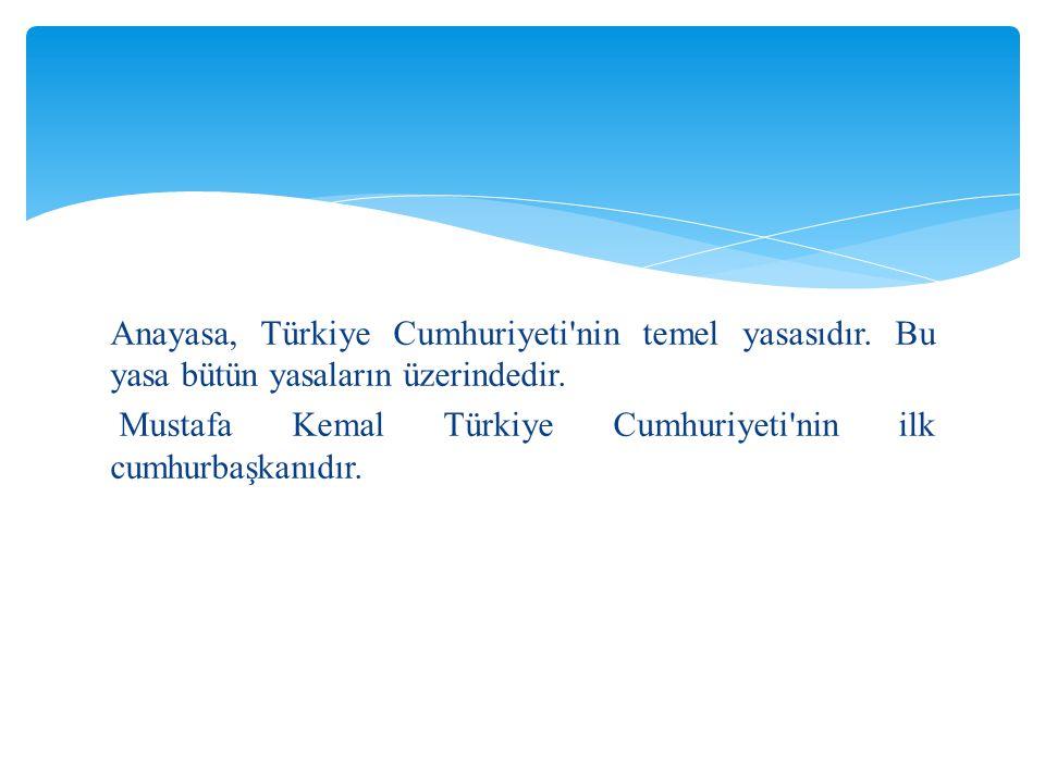 Anayasa, Türkiye Cumhuriyeti'nin temel yasasıdır. Bu yasa bütün yasaların üzerindedir. Mustafa Kemal Türkiye Cumhuriyeti'nin ilk cumhurbaşkanıdır.