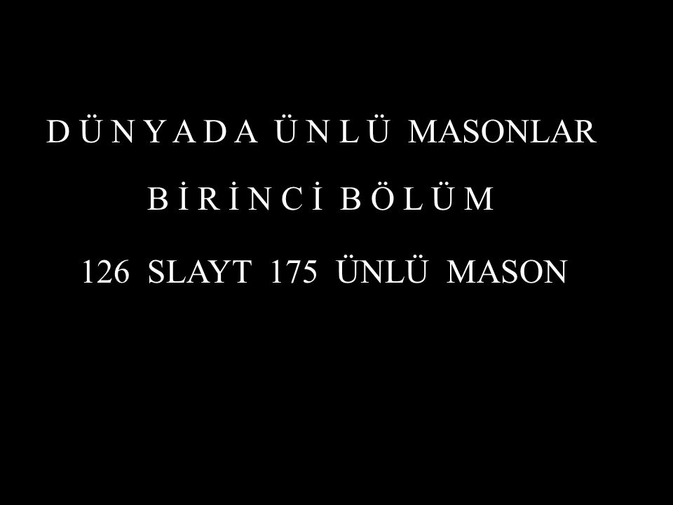 D Ü N Y A D A Ü N L Ü MASONLAR B İ R İ N C İ B Ö L Ü M 126 SLAYT 175 ÜNLÜ MASON