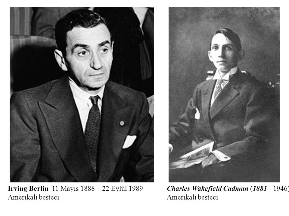 Irving Berlin 11 Mayıs 1888 – 22 Eylül 1989 Amerikalı besteci Charles Wakefield Cadman (1881 - 1946) Amerikalı besteci