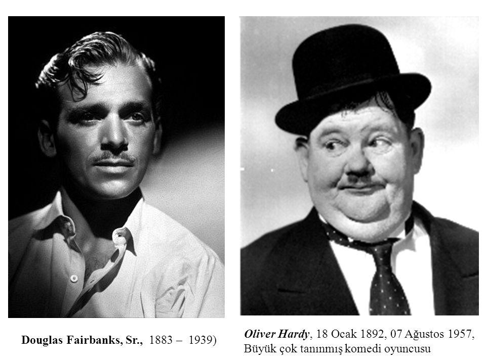 Douglas Fairbanks, Sr., 1883 – 1939) Oliver Hardy, 18 Ocak 1892, 07 Ağustos 1957, Büyük çok tanınmış komedi oyuncusu