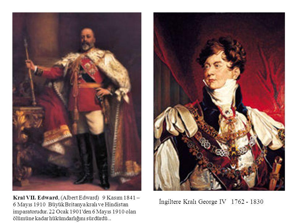 İngiltere Kralı George IV 1762 - 1830 Kral VII. Edward, (Albert Edward) 9 Kasım 1841 – 6 Mayıs 1910 Büyük Britanya kralı ve Hindistan imparatorudur. 2