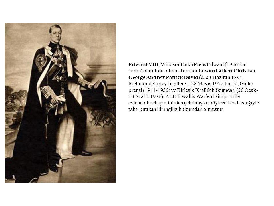 Edward VIII, Windsor Dükü Prens Edward (1936'dan sonra) olarak da bilinir. Tam adı Edward Albert Christian George Andrew Patrick David (d. 23 Haziran