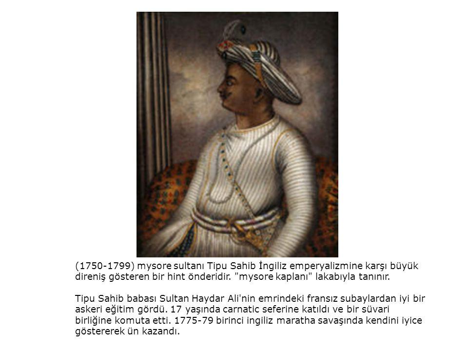 (1750-1799) mysore sultanı Tipu Sahib İngiliz emperyalizmine karşı büyük direniş gösteren bir hint önderidir.