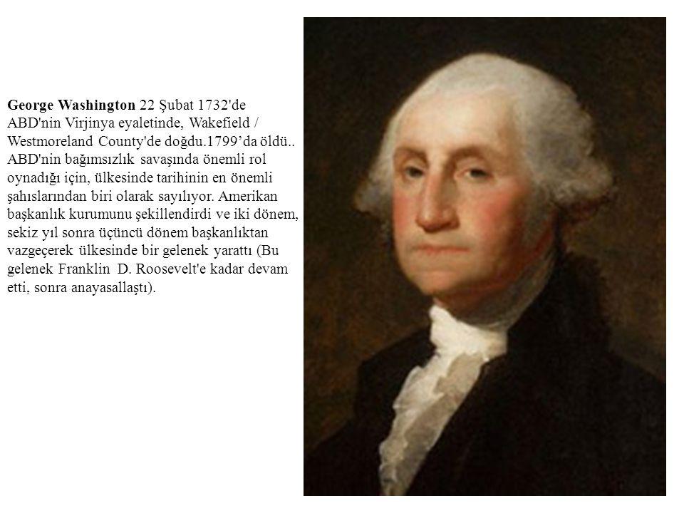 George Washington 22 Şubat 1732'de ABD'nin Virjinya eyaletinde, Wakefield / Westmoreland County'de doğdu.1799'da öldü.. ABD'nin bağımsızlık savaşında