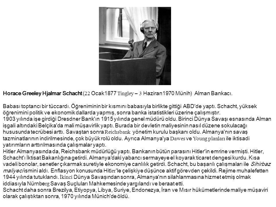 Horace Greeley Hjalmar Schacht ( 22 Ocak1877 Tingley – 3 Haziran1970 Münih) Alman Bankacı. Babası toptancı bir tüccardı. Öğreniminin bir kısmını babas