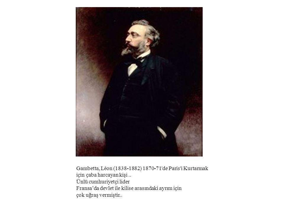Gambetta, Léon (1838-1882) 1870-71'de Paris'i Kurtarmak için çaba harcayan kişi.. Ünlü cumhuriyetçi lider Fransa'da devlet ile kilise arasındaki ayrım
