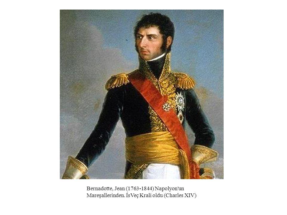 Bernadotte, Jean (1763-1844) Napolyon'un Mareşallerinden. ÍsVeç Krali oldu (Charles XIV)