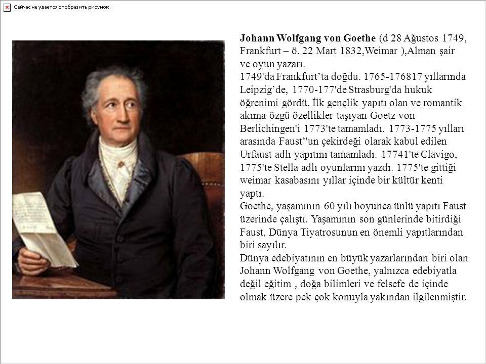 Johann Wolfgang von Goethe (d 28 Ağustos 1749, Frankfurt – ö. 22 Mart 1832,Weimar ),Alman şair ve oyun yazarı. 1749'da Frankfurt'ta doğdu. 1765-176817