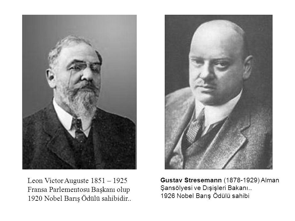 Leon Victor Auguste 1851 – 1925 Fransa Parlementosu Başkanı olup 1920 Nobel Barış Ödülü sahibidir.. Gustav Stresemann (1878-1929) Alman Şansölyesi ve