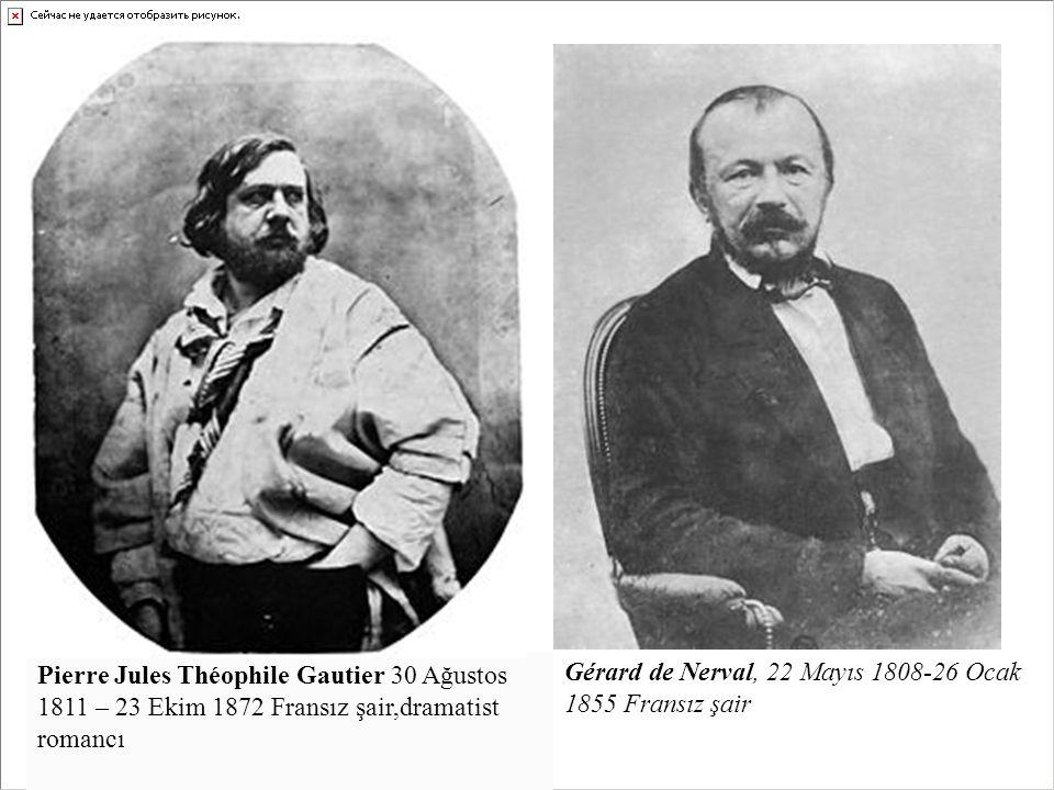 Pierre Jules Théophile Gautier 30 Ağustos 1811 – 23 Ekim 1872 Fransız şair,dramatist romancı Gérard de Nerval, 22 Mayıs 1808-26 Ocak 1855 Fransız şair
