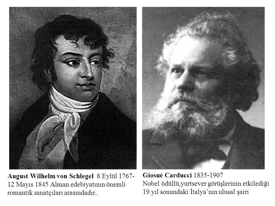 August Wilhelm von Schlegel 8 Eylül 1767- 12 Mayıs 1845 Alman edebiyatının önemli romantik sanatçıları arasındadır.. Giosuè Carducci 1835-1907 Nobel ö