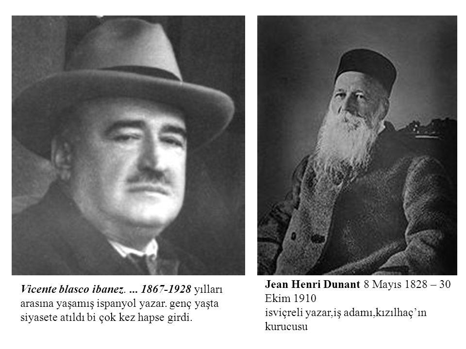 Vicente blasco ibanez.... 1867-1928 yılları arasına yaşamış ispanyol yazar. genç yaşta siyasete atıldı bi çok kez hapse girdi. Jean Henri Dunant 8 May