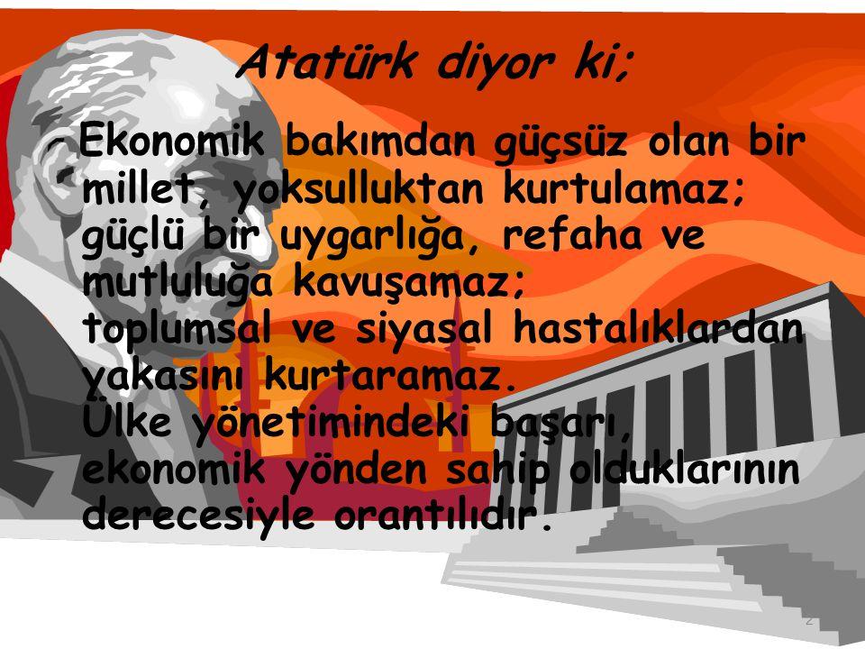 Atatürk diyor ki; Ekonomik bakımdan güçsüz olan bir millet, yoksulluktan kurtulamaz; güçlü bir uygarlığa, refaha ve mutluluğa kavuşamaz; toplumsal ve