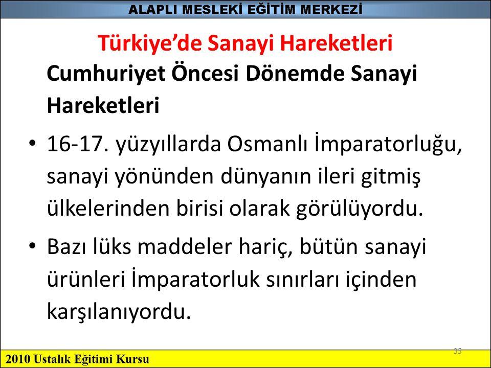35 Türkiye'de Sanayi Hareketleri Cumhuriyet Öncesi Dönemde Sanayi Hareketleri 16-17. yüzyıllarda Osmanlı İmparatorluğu, sanayi yönünden dünyanın ileri