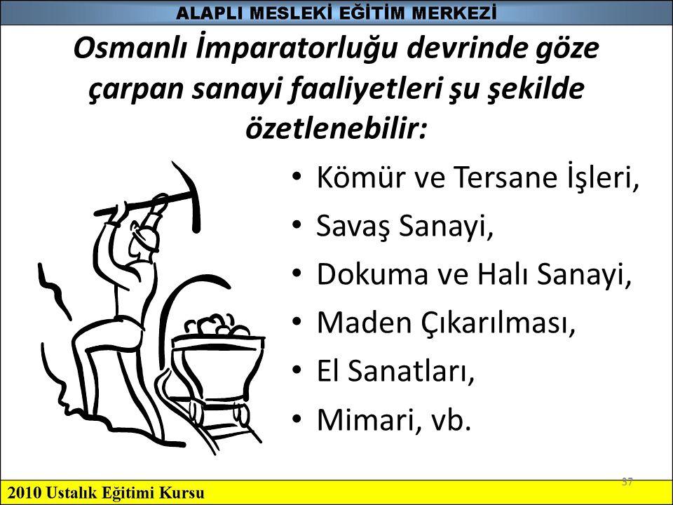 37 Osmanlı İmparatorluğu devrinde göze çarpan sanayi faaliyetleri şu şekilde özetlenebilir: Kömür ve Tersane İşleri, Savaş Sanayi, Dokuma ve Halı Sana