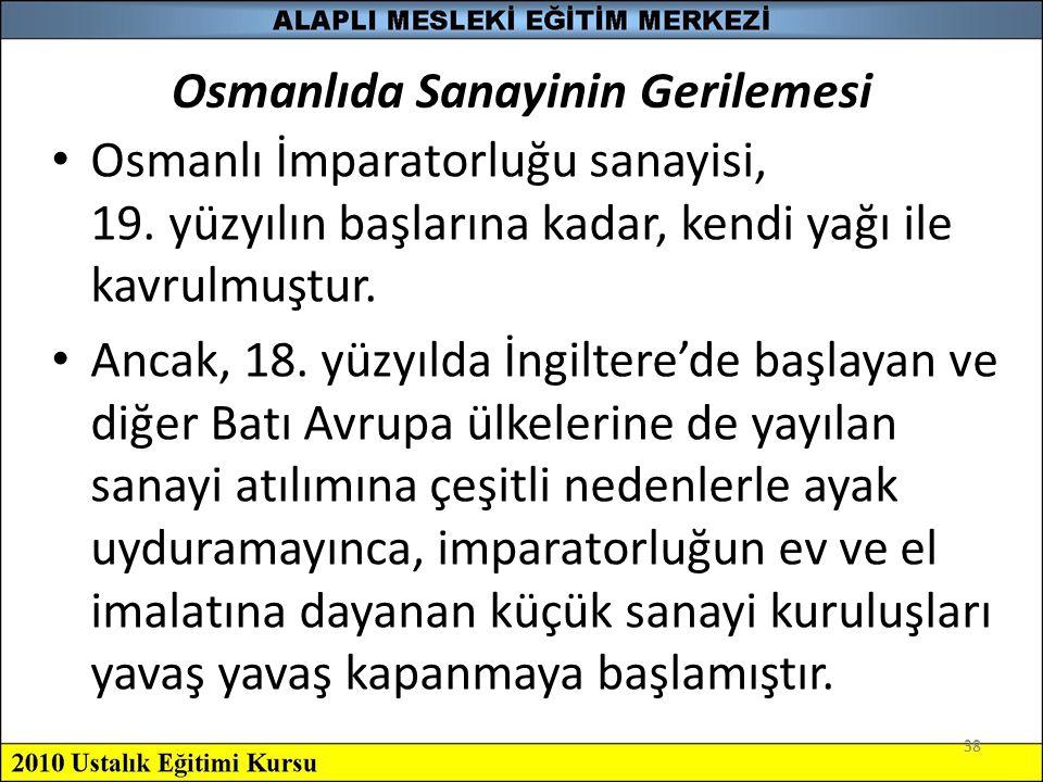 38 Osmanlıda Sanayinin Gerilemesi Osmanlı İmparatorluğu sanayisi, 19. yüzyılın başlarına kadar, kendi yağı ile kavrulmuştur. Ancak, 18. yüzyılda İngil