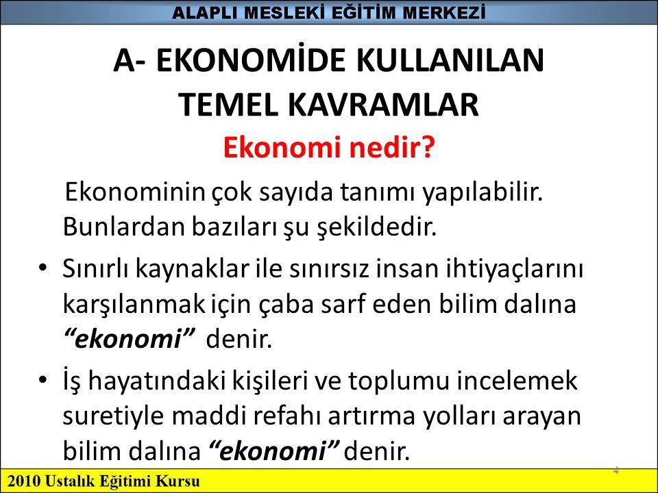 4 A- EKONOMİDE KULLANILAN TEMEL KAVRAMLAR Ekonomi nedir? Ekonominin çok sayıda tanımı yapılabilir. Bunlardan bazıları şu şekildedir. Sınırlı kaynaklar
