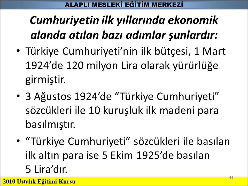 44 Cumhuriyetin ilk yıllarında ekonomik alanda atılan bazı adımlar şunlardır: Türkiye Cumhuriyeti'nin ilk bütçesi, 1 Mart 1924'de 120 milyon Lira olar