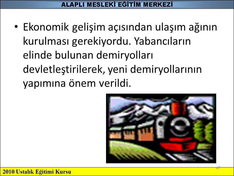 47 Ekonomik gelişim açısından ulaşım ağının kurulması gerekiyordu. Yabancıların elinde bulunan demiryolları devletleştirilerek, yeni demiryollarının y