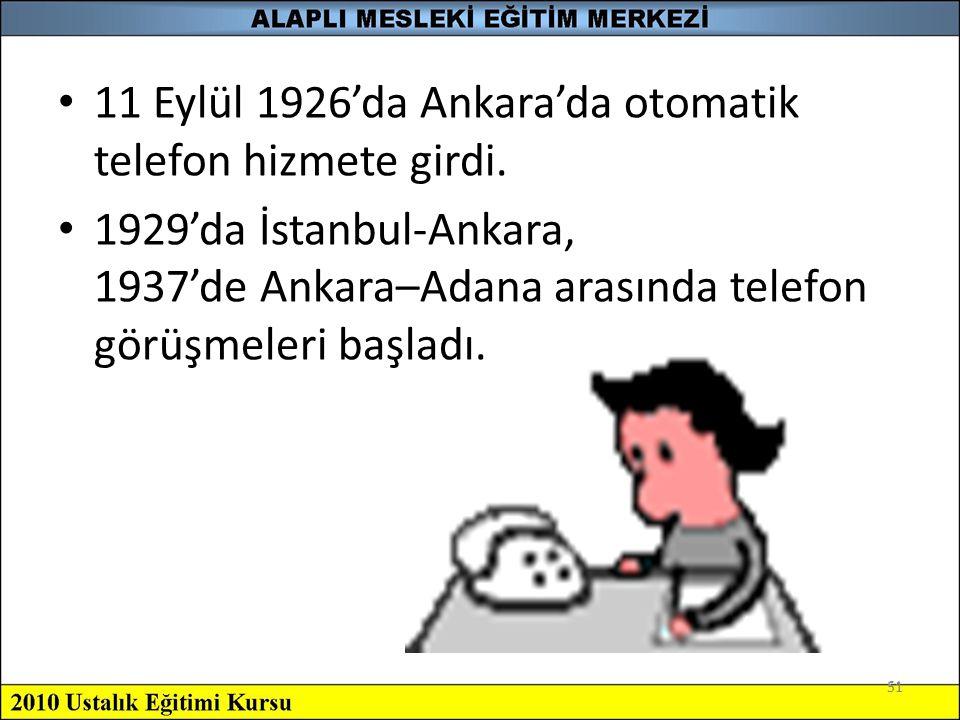 51 11 Eylül 1926'da Ankara'da otomatik telefon hizmete girdi. 1929'da İstanbul-Ankara, 1937'de Ankara–Adana arasında telefon görüşmeleri başladı. 51