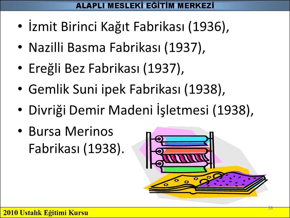56 İzmit Birinci Kağıt Fabrikası (1936), Nazilli Basma Fabrikası (1937), Ereğli Bez Fabrikası (1937), Gemlik Suni ipek Fabrikası (1938), Divriği Demir