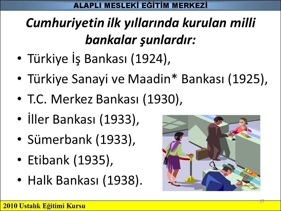 57 Cumhuriyetin ilk yıllarında kurulan milli bankalar şunlardır: Türkiye İş Bankası (1924), Türkiye Sanayi ve Maadin* Bankası (1925), T.C. Merkez Bank