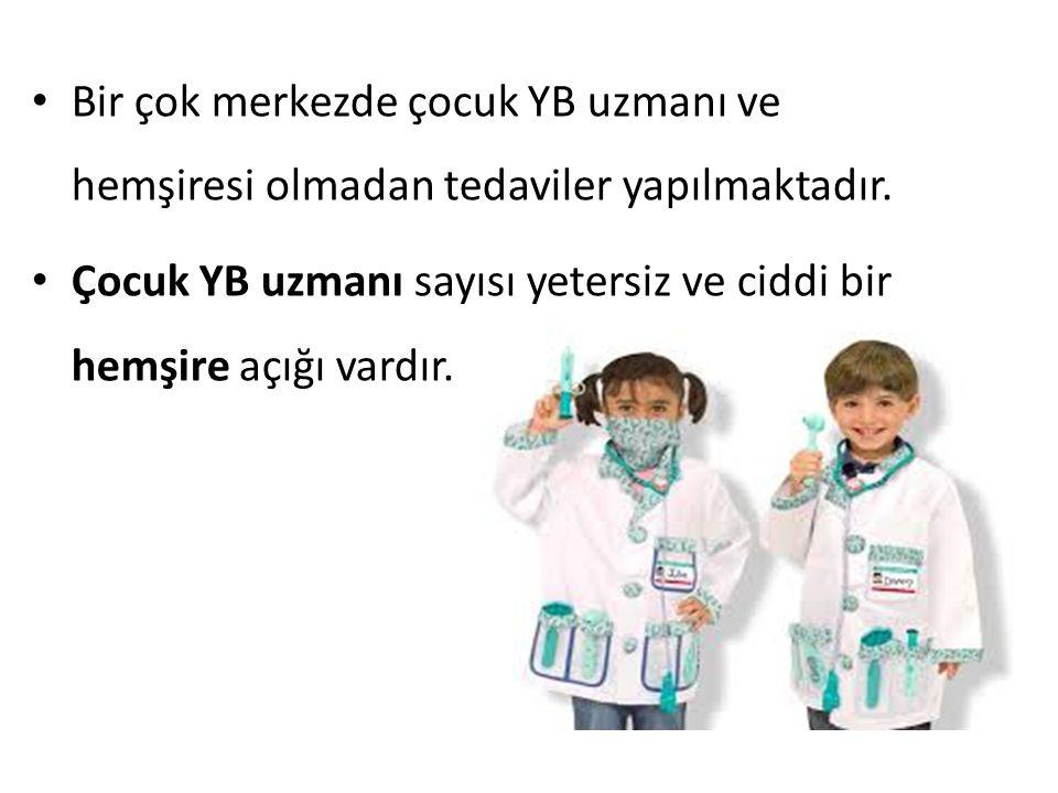 Bir çok merkezde çocuk YB uzmanı ve hemşiresi olmadan tedaviler yapılmaktadır. Çocuk YB uzmanı sayısı yetersiz ve ciddi bir hemşire açığı vardır.