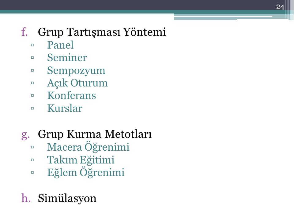 f.Grup Tartışması Yöntemi ▫Panel ▫Seminer ▫Sempozyum ▫Açık Oturum ▫Konferans ▫Kurslar g.Grup Kurma Metotları ▫Macera Öğrenimi ▫Takım Eğitimi ▫Eğlem Öğrenimi h.Simülasyon 24