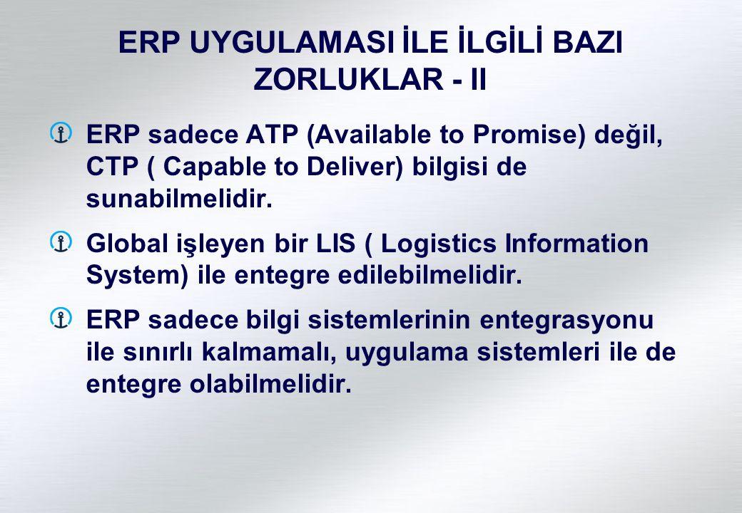 ERP UYGULAMASI İLE İLGİLİ BAZI ZORLUKLAR - II ERP sadece ATP (Available to Promise) değil, CTP ( Capable to Deliver) bilgisi de sunabilmelidir. Global