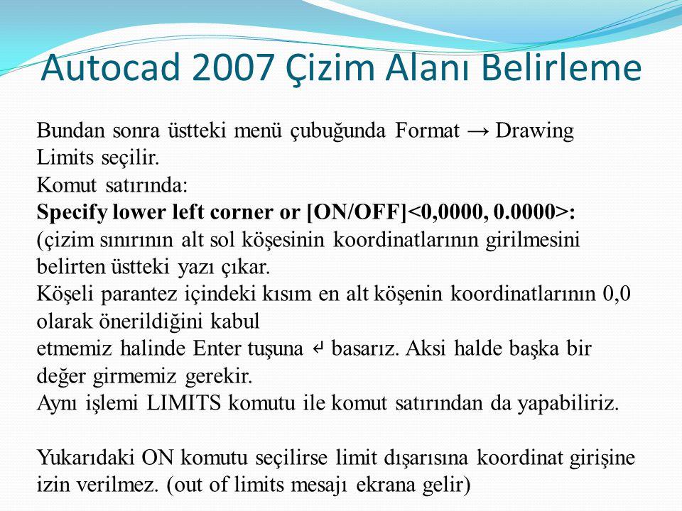 Autocad 2007 Çizim Alanı Belirleme Bundan sonra üstteki menü çubuğunda Format → Drawing Limits seçilir. Komut satırında: Specify lower left corner or