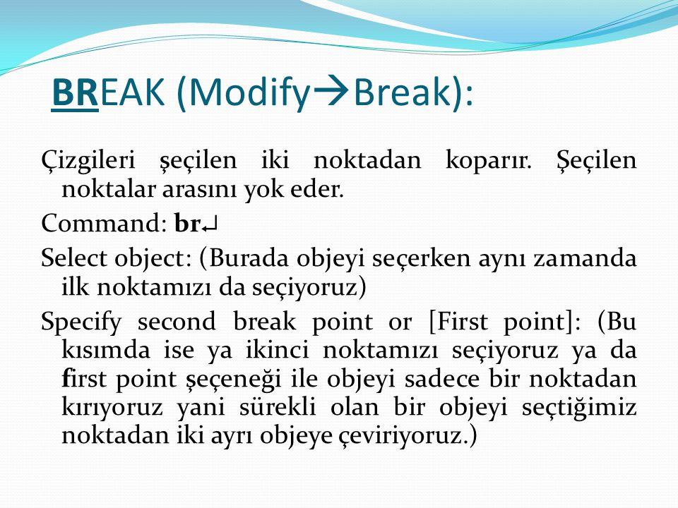 BREAK (Modify  Break): Çizgileri şeçilen iki noktadan koparır. Şeçilen noktalar arasını yok eder. Command: br  Select object: (Burada objeyi seçerke