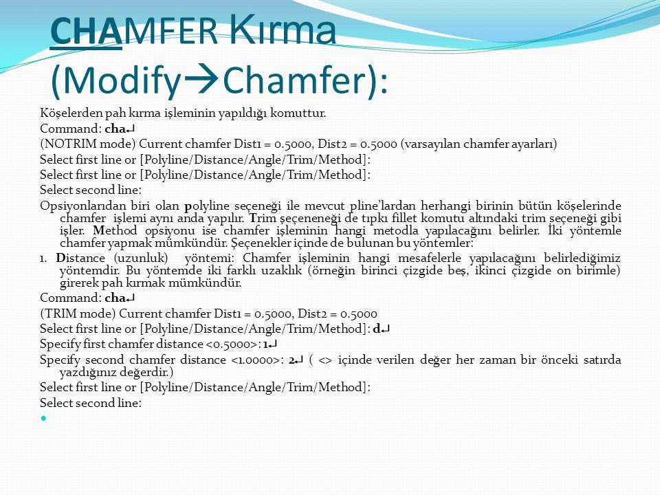 CHAMFER Kırma (Modify  Chamfer): Köşelerden pah kırma işleminin yapıldığı komuttur. Command: cha  (NOTRIM mode) Current chamfer Dist1 = 0.5000, Dist