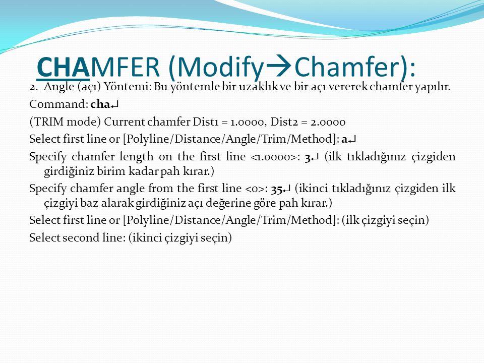 CHAMFER (Modify  Chamfer): 2. Angle (açı) Yöntemi: Bu yöntemle bir uzaklık ve bir açı vererek chamfer yapılır. Command: cha  (TRIM mode) Current cha