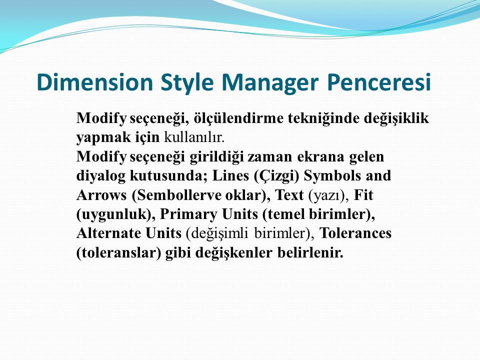 Dimension Style Manager Penceresi Modify seçeneği, ölçülendirme tekniğinde değişiklik yapmak için kullanılır. Modify seçeneği girildiği zaman ekrana g