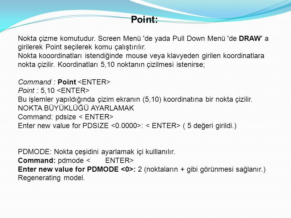 Point: Nokta çizme komutudur. Screen Menü 'de yada Pull Down Menü 'de DRAW' a girilerek Point seçilerek komu çalıştırılır. Nokta kooordinatları istend