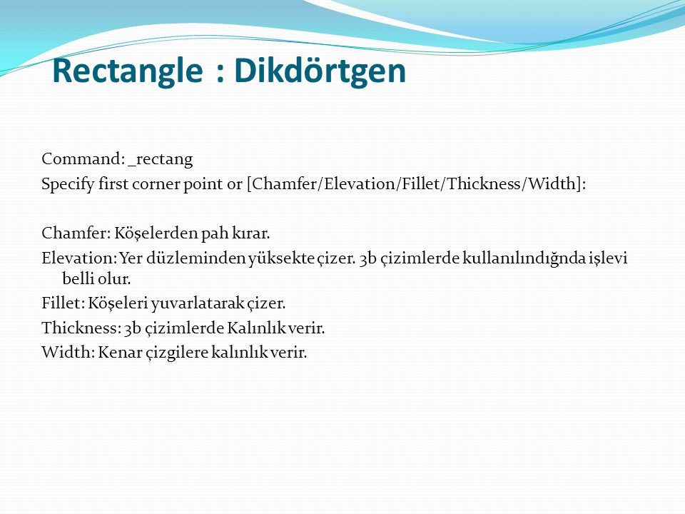 Rectangle : Dikdörtgen Command: _rectang Specify first corner point or [Chamfer/Elevation/Fillet/Thickness/Width]: Chamfer: Köşelerden pah kırar. Elev