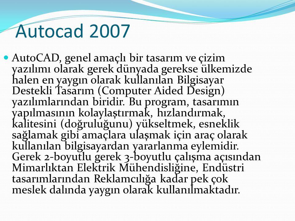 Autocad 2007 AutoCAD, genel amaçlı bir tasarım ve çizim yazılımı olarak gerek dünyada gerekse ülkemizde halen en yaygın olarak kullanılan Bilgisayar D