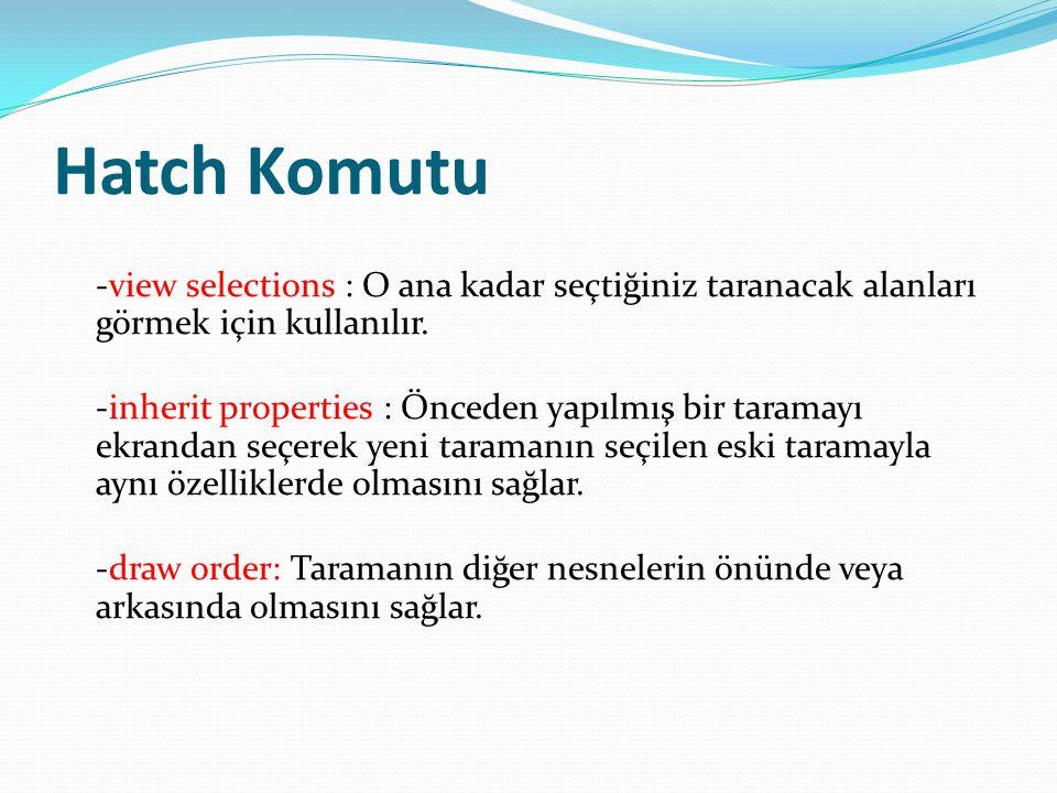 Hatch Komutu -view selections : O ana kadar seçtiğiniz taranacak alanları görmek için kullanılır. -inherit properties : Önceden yapılmış bir taramayı