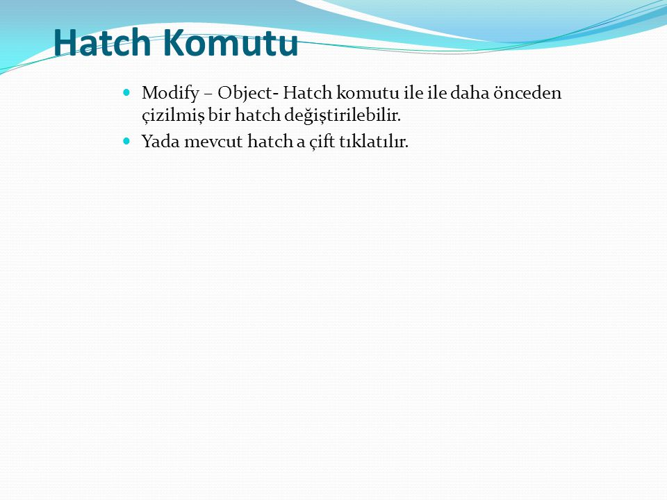 Hatch Komutu Modify – Object- Hatch komutu ile ile daha önceden çizilmiş bir hatch değiştirilebilir. Yada mevcut hatch a çift tıklatılır.