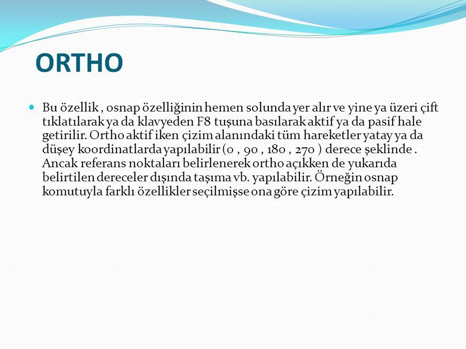 ORTHO Bu özellik, osnap özelliğinin hemen solunda yer alır ve yine ya üzeri çift tıklatılarak ya da klavyeden F8 tuşuna basılarak aktif ya da pasif ha
