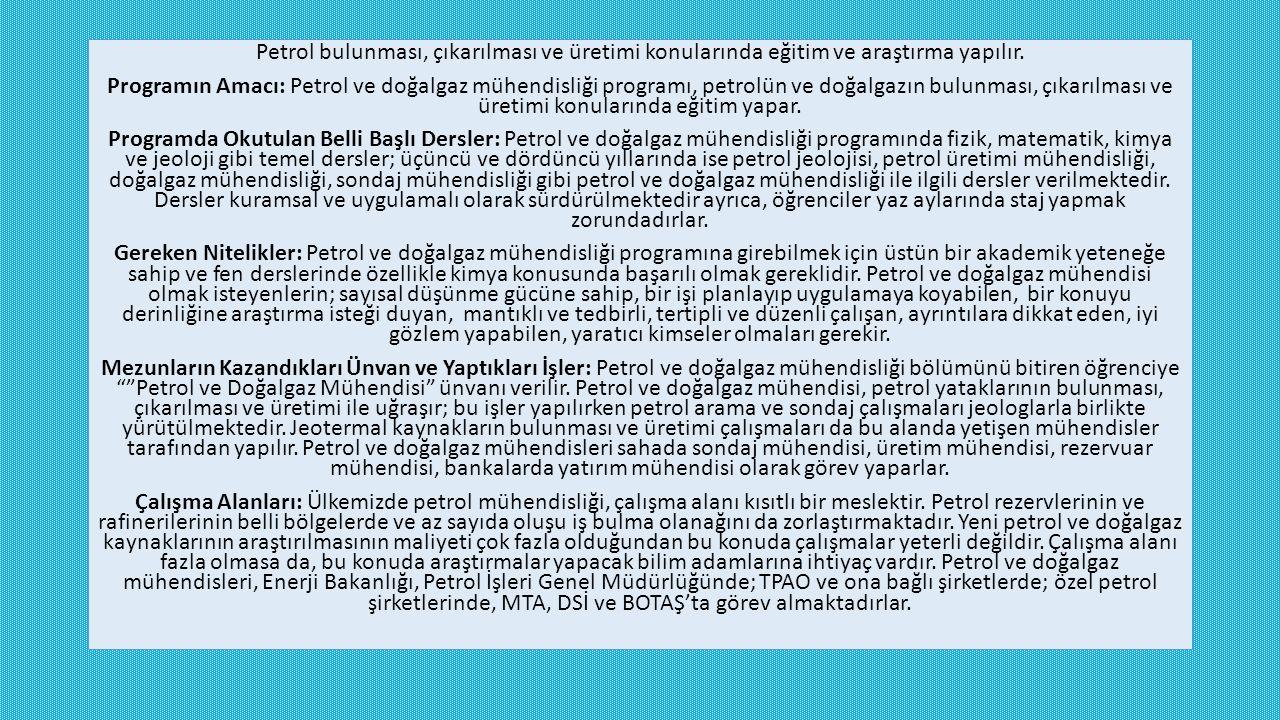 Petrol bulunması, çıkarılması ve üretimi konularında eğitim ve araştırma yapılır. Programın Amacı: Petrol ve doğalgaz mühendisliği programı, petrolün