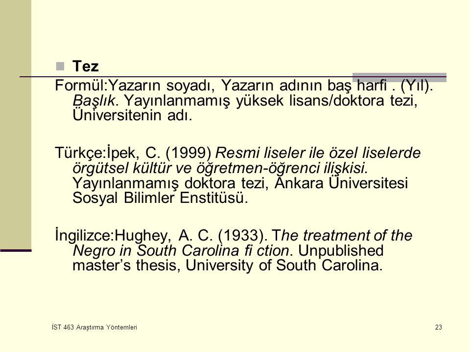 İST 463 Araştırma Yöntemleri 23 Tez Formül:Yazarın soyadı, Yazarın adının baş harfi. (Yıl). Başlık. Yayınlanmamış yüksek lisans/doktora tezi, Üniversit
