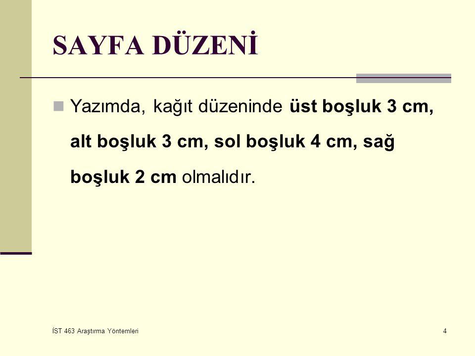 İST 463 Araştırma Yöntemleri 4 SAYFA DÜZENİ Yazımda, kağıt düzeninde üst boşluk 3 cm, alt boşluk 3 cm, sol boşluk 4 cm, sağ boşluk 2 cm olmalıdır.