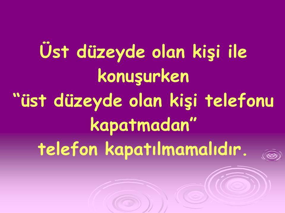 Üst düzeyde olan kişi ile konuşurken üst düzeyde olan kişi telefonu kapatmadan telefon kapatılmamalıdır.