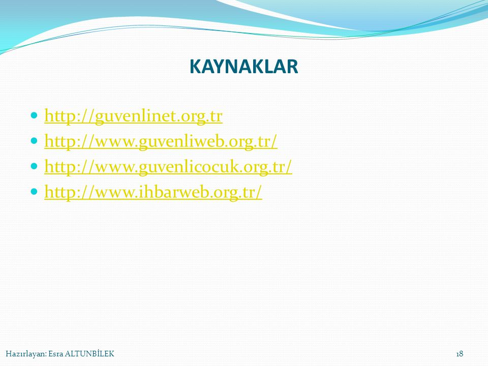 KAYNAKLAR http://guvenlinet.org.tr http://www.guvenliweb.org.tr/ http://www.guvenlicocuk.org.tr/ http://www.ihbarweb.org.tr/ Hazırlayan: Esra ALTUNBİL