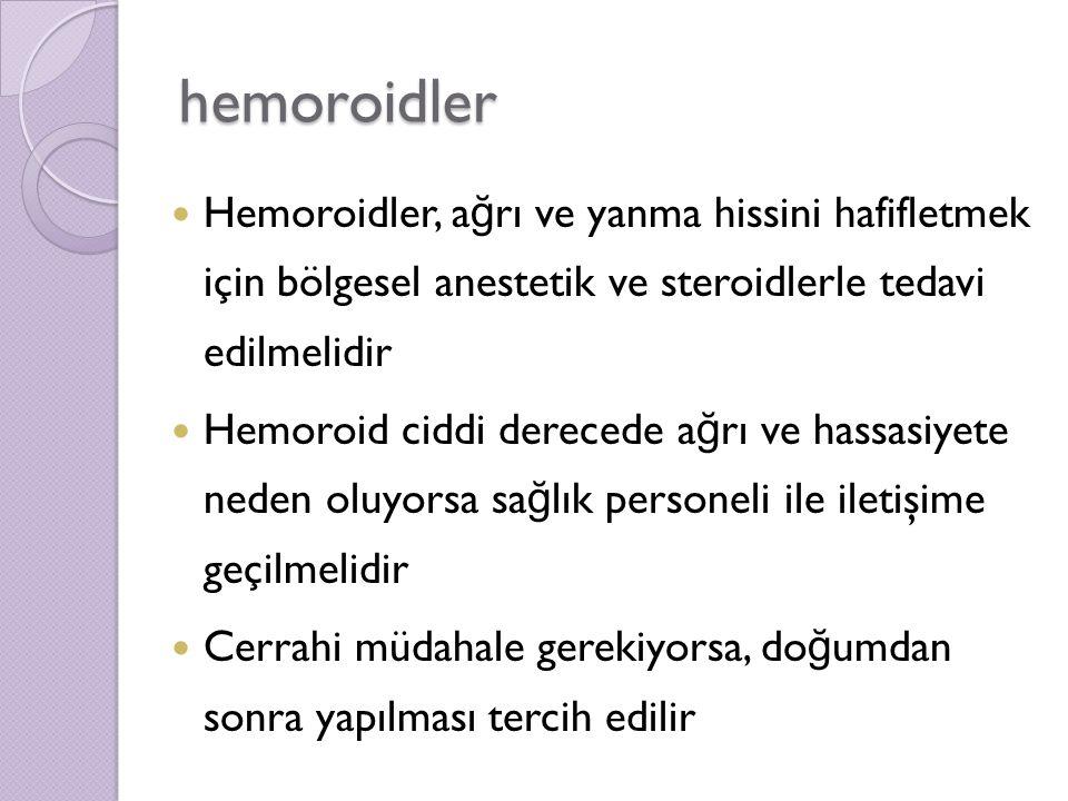 hemoroidler Hemoroidler, a ğ rı ve yanma hissini hafifletmek için bölgesel anestetik ve steroidlerle tedavi edilmelidir Hemoroid ciddi derecede a ğ rı ve hassasiyete neden oluyorsa sa ğ lık personeli ile iletişime geçilmelidir Cerrahi müdahale gerekiyorsa, do ğ umdan sonra yapılması tercih edilir