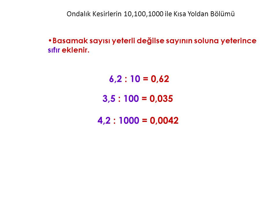 Ondalık Kesirlerin 10,100,1000 ile Kısa Yoldan Bölümü Basamak sayısı yeterli değilse sayının soluna yeterince sıfır eklenir. 6,2 : 10 = 0,62 3,5 : 100