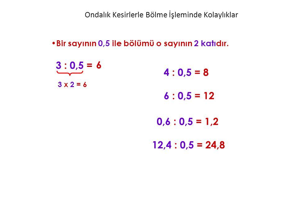 Ondalık Kesirlerle Bölme İşleminde Kolaylıklar Bir sayının 0,5 ile bölümü o sayının 2 katıdır. 3 : 0,5 = 4 : 0,5 = 8 6 3 x 2 = 6 6 : 0,5 = 12 0,6 : 0,