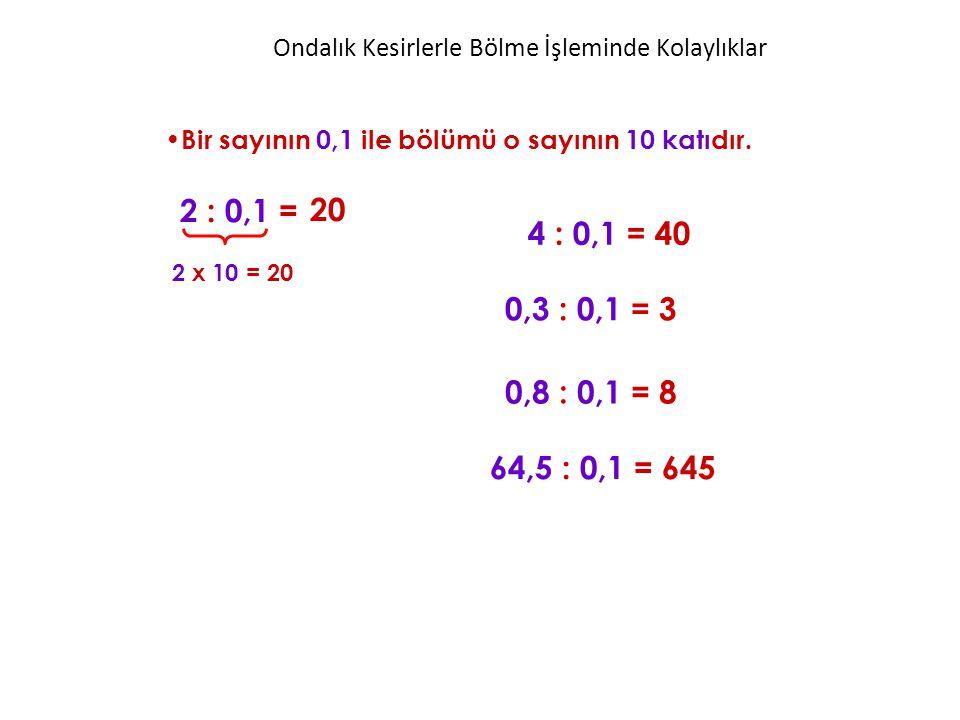 Ondalık Kesirlerle Bölme İşleminde Kolaylıklar Bir sayının 0,1 ile bölümü o sayının 10 katıdır. 2 : 0,1 = 4 : 0,1 = 40 20 2 x 10 = 20 0,3 : 0,1 = 3 0,