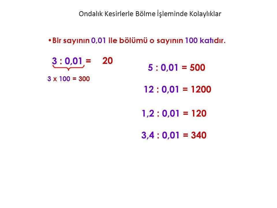 Bir sayının 0,01 ile bölümü o sayının 100 katıdır. 3 : 0,01 = 5 : 0,01 = 500 20 3 x 100 = 300 12 : 0,01 = 1200 1,2 : 0,01 = 120 3,4 : 0,01 = 340